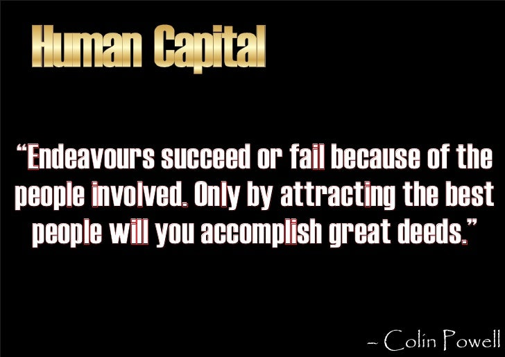 """Human Capital """"Endeavours succeed or fail because of the people involved. Only by attracting the best  people will you acc..."""