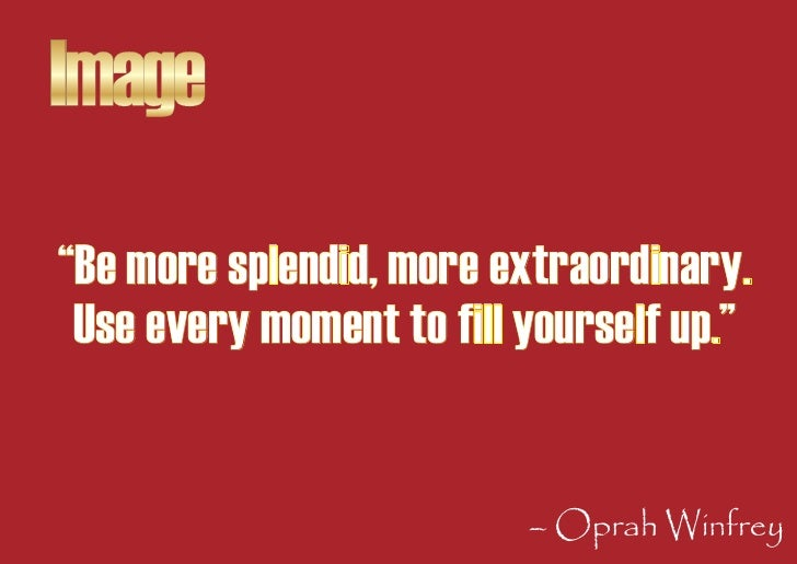 """Image """"Be more splendid, more extraordinary.  Use every moment to fill yourself up.""""                             – Oprah W..."""