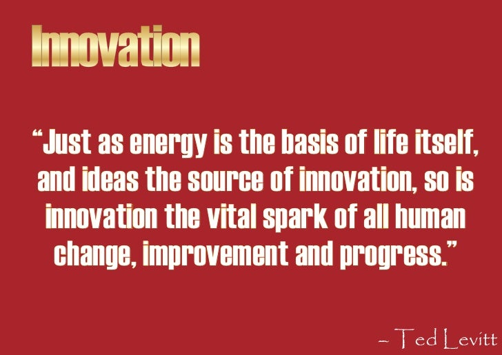 """Innovation """"Just as energy is the basis of life itself, and ideas the source of innovation, so is  innovation the vital sp..."""