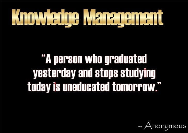 """Knowledge Management      """"A person who graduated    yesterday and stops studying   today is uneducated tomorrow.""""        ..."""