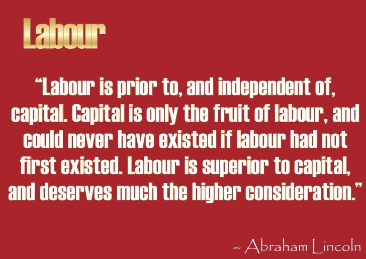 """Labour    """"Labour is prior to, and independent of, capital. Capital is only the fruit of labour, and   could never have ex..."""