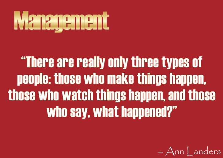 """Management    """"There are really only three types of   people: those who make things happen, those who watch things happen,..."""