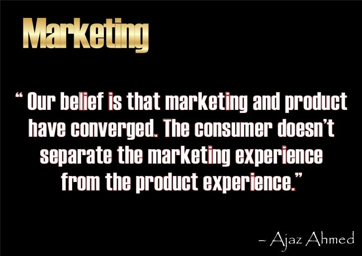 """Marketing """" Our belief is that marketing and product   have converged. The consumer doesn't    separate the marketing expe..."""