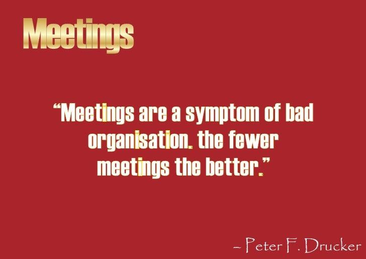 "Meetings   ""Meetings are a symptom of bad      organisation. the fewer       meetings the better.""                        ..."