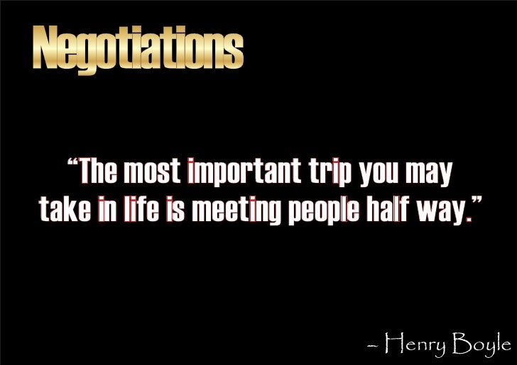 """Negotiations   """"The most important trip you may take in life is meeting people half way.""""                                 ..."""