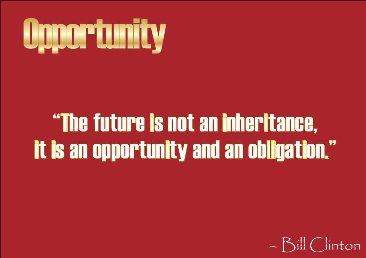 """Opportunity    """"The future is not an inheritance, it is an opportunity and an obligation.""""                                ..."""