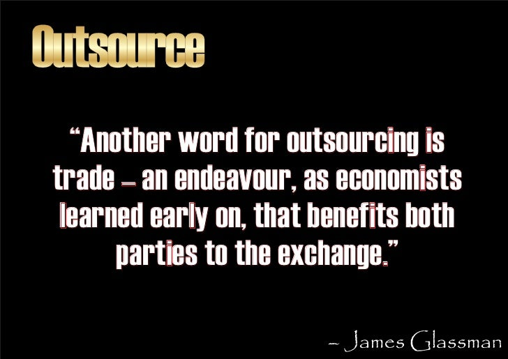 """Outsource    """"Another word for outsourcing is  trade – an endeavour, as economists   learned early on, that benefits both ..."""