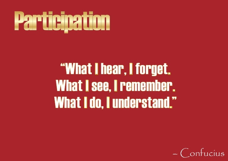 """Participation       """"What I hear, I forget.      What I see, I remember.      What I do, I understand.""""                   ..."""