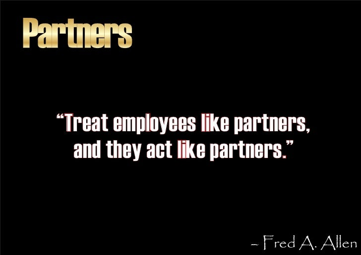 """Partners   """"Treat employees like partners,     and they act like partners.""""                            – Fred A. Allen"""