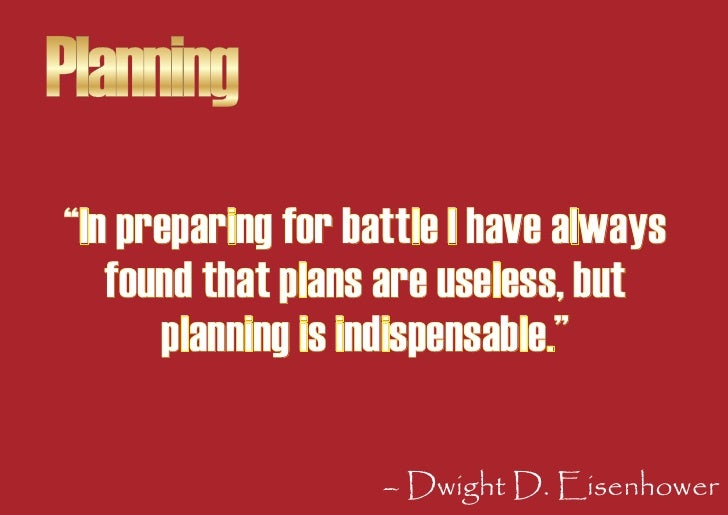 """Planning """"In preparing for battle I have always    found that plans are useless, but       planning is indispensable.""""    ..."""
