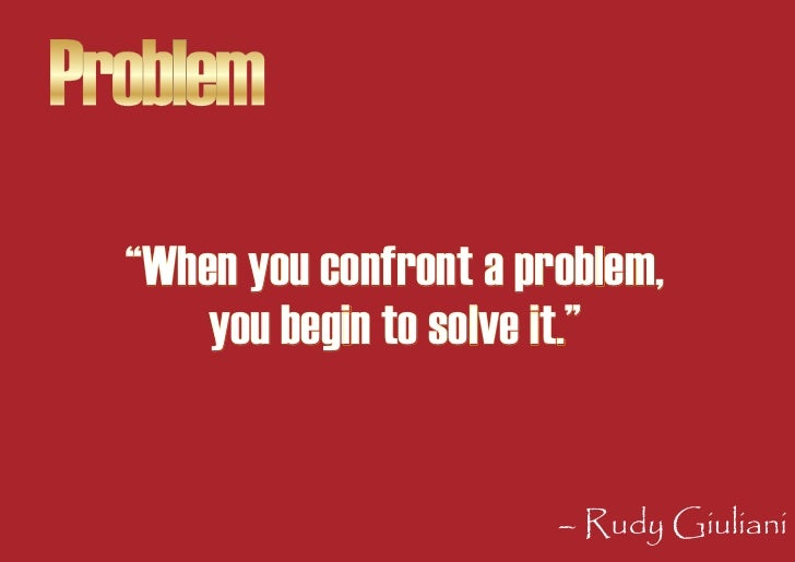 """Problem   """"When you confront a problem,       you begin to solve it.""""                            – Rudy Giuliani"""