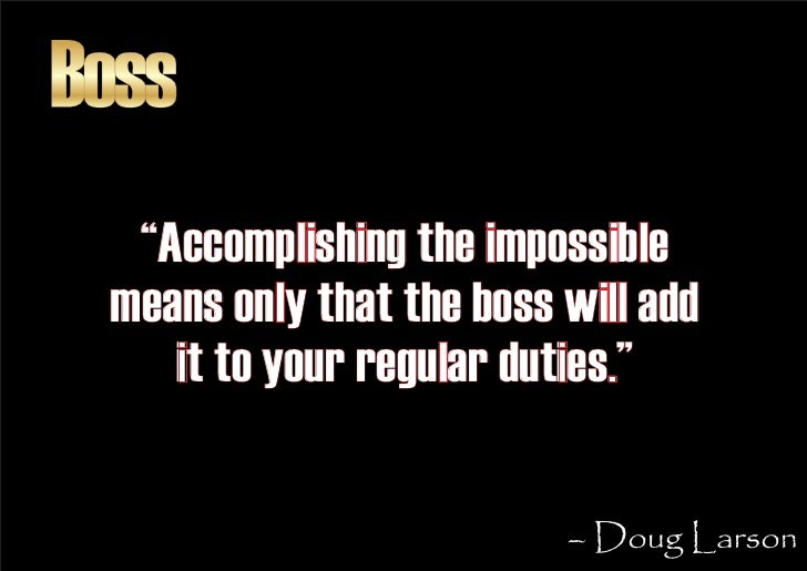 """Boss   """"Accomplishing the impossible  means only that the boss will add     it to your regular duties.""""                   ..."""