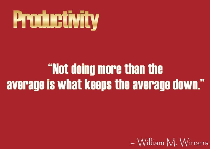 """Productivity         """"Not doing more than the average is what keeps the average down.""""                            – Willia..."""