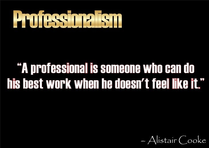 """Professionalism   """"A professional is someone who can do his best work when he doesn't feel like it.""""                      ..."""