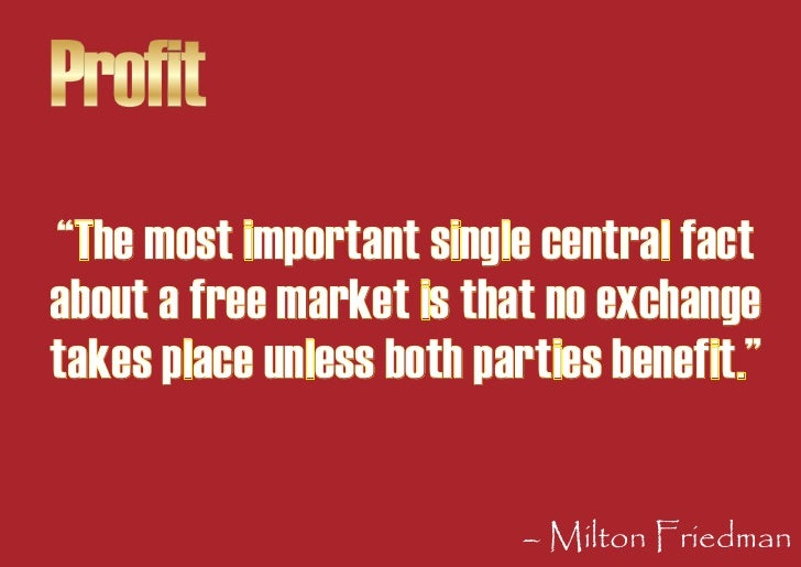 """Profit """"The most important single central fact about a free market is that no exchange takes place unless both parties ben..."""