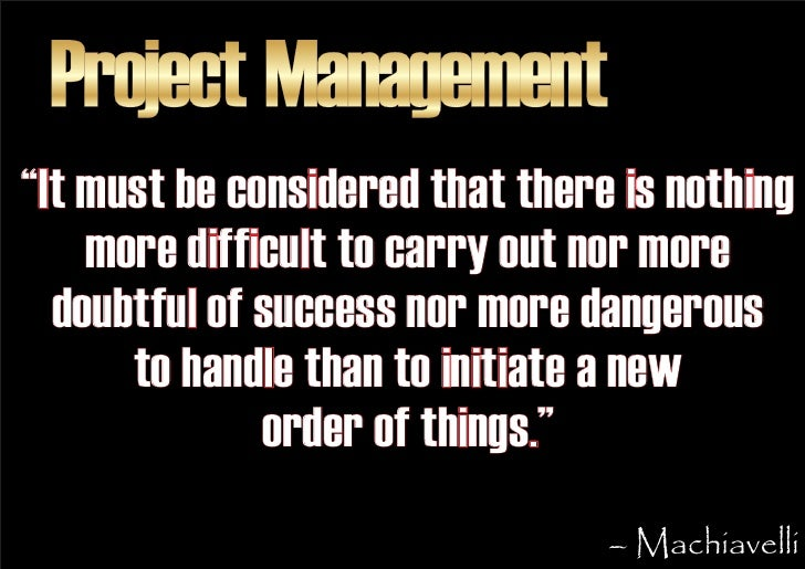 """Project Management """"It must be considered that there is nothing     more difficult to carry out nor more   doubtful of suc..."""