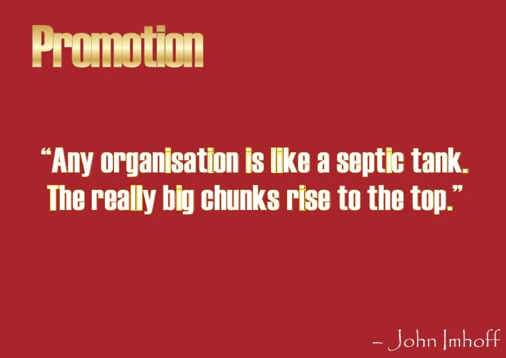 """Promotion """"Any organisation is like a septic tank.  The really big chunks rise to the top.""""                               ..."""