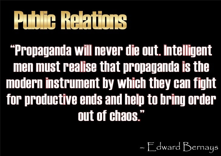 """Public Relations  """"Propaganda will never die out. Intelligent   men must realise that propaganda is the modern instrument ..."""