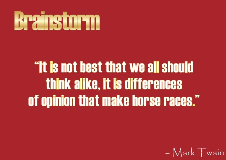 """Brainstorm   """"It is not best that we all should      think alike, it is differences  of opinion that make horse races.""""   ..."""