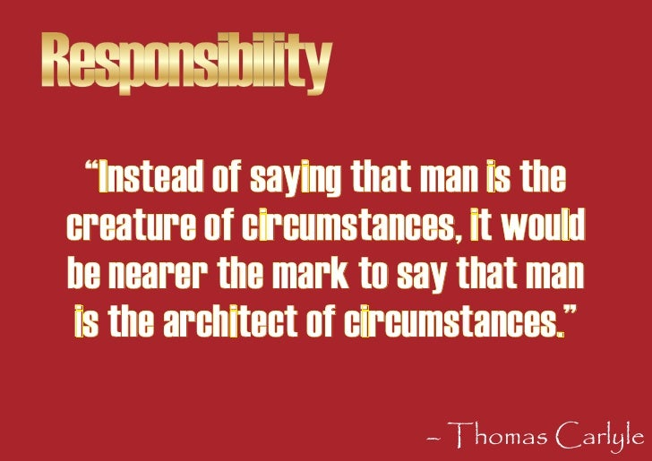 """Responsibility    """"Instead of saying that man is the  creature of circumstances, it would  be nearer the mark to say that ..."""