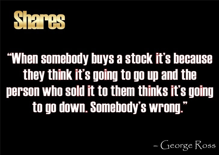 """Shares """"When somebody buys a stock it's because    they think it's going to go up and the person who sold it to them think..."""