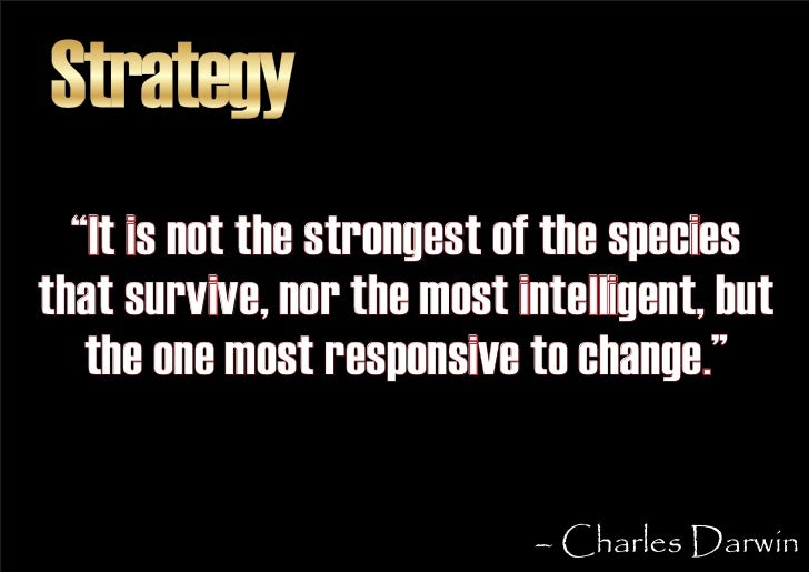 """Strategy   """"It is not the strongest of the species that survive, nor the most intelligent, but    the one most responsive ..."""