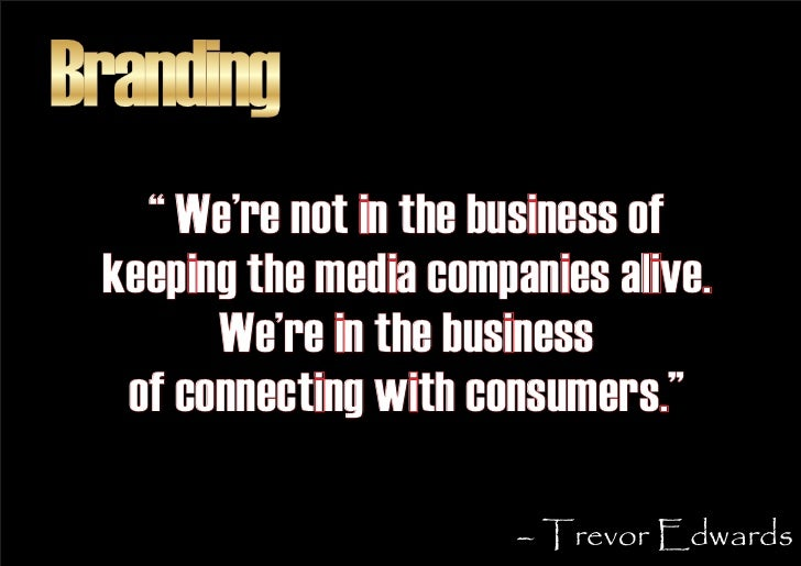 """Branding    """" We're not in the business of  keeping the media companies alive.        We're in the business   of connectin..."""