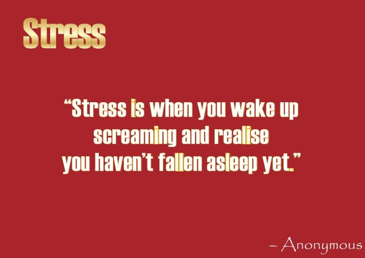 """Stress   """"Stress is when you wake up       screaming and realise   you haven't fallen asleep yet.""""                        ..."""