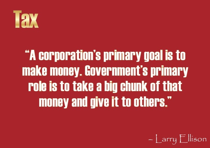 """Tax  """"A corporation's primary goal is to  make money. Government's primary   role is to take a big chunk of that     money..."""