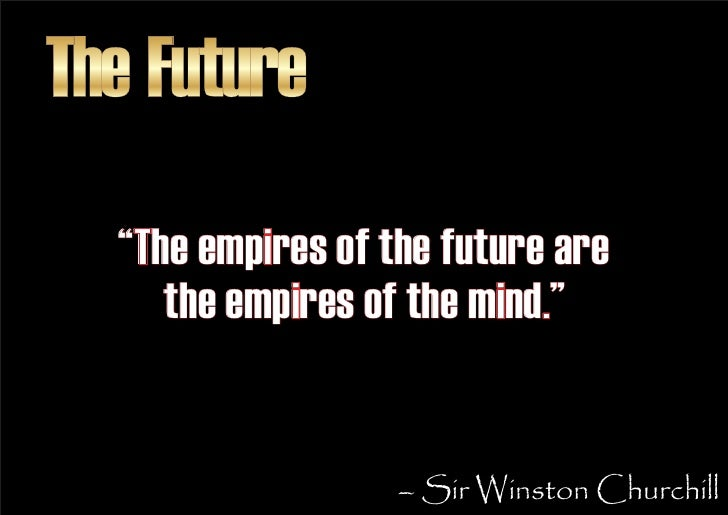 """The Future   """"The empires of the future are      the empires of the mind.""""                      – Sir Winston Churchill"""