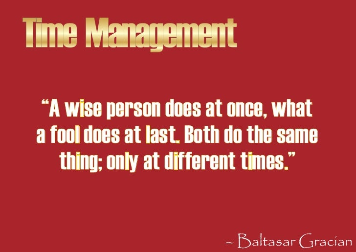 """Time Management   """"A wise person does at once, what  a fool does at last. Both do the same     thing; only at different ti..."""