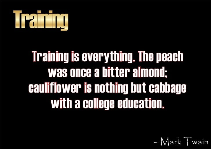 Training    Training is everything. The peach       was once a bitter almond;   cauliflower is nothing but cabbage        ...