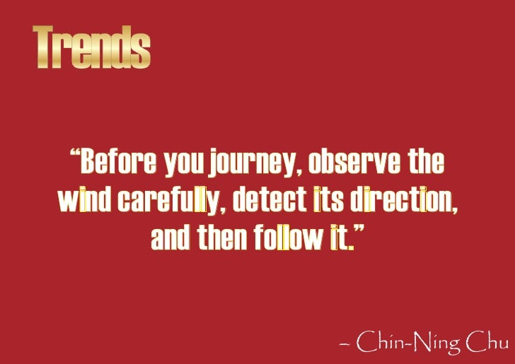 """Trends   """"Before you journey, observe the  wind carefully, detect its direction,          and then follow it.""""            ..."""
