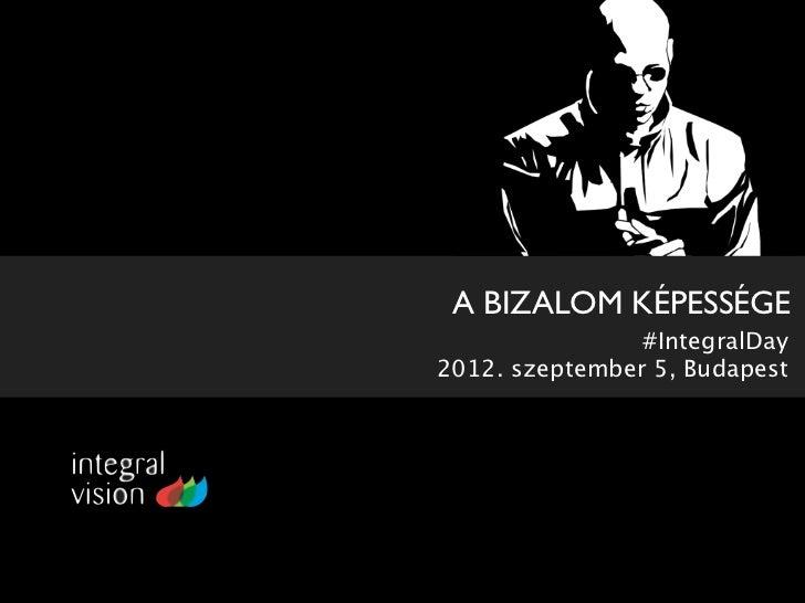 A BIZALOM KÉPESSÉGE                #IntegralDay2012. szeptember 5, Budapest