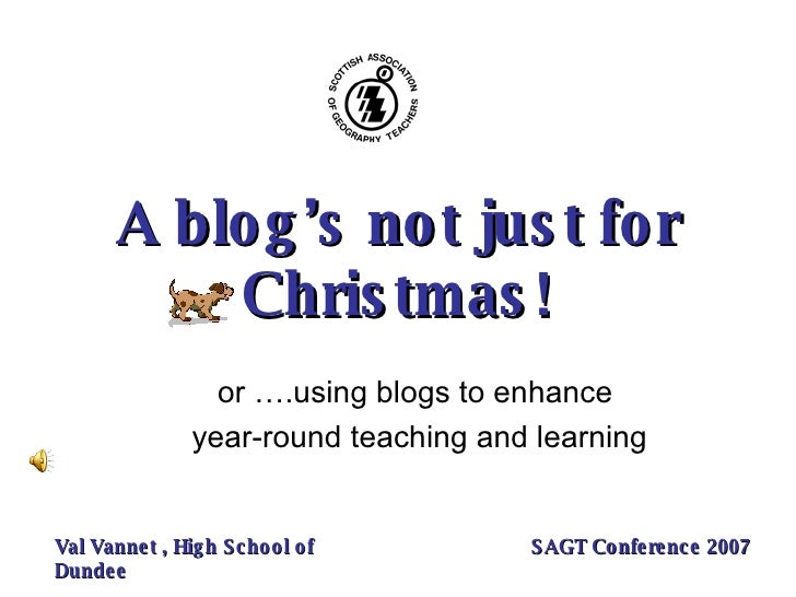 A blog's not just for Christmas! or ….using blogs to enhance  year-round teaching and learning Val Vannet , High School of...