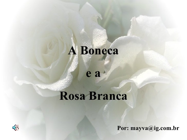 A Boneca e a  Rosa Branca Por: mayva@ig.com.br