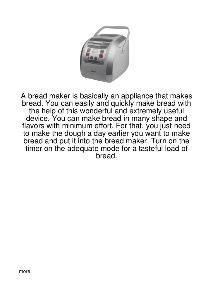 A bread maker is basically an appliance that makesbread. You can easily and quickly make bread with    the help of this wo...