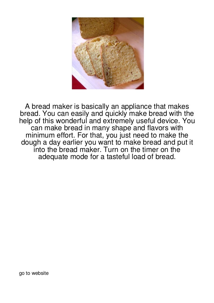 A bread maker is basically an appliance that makesbread. You can easily and quickly make bread with thehelp of this wonder...