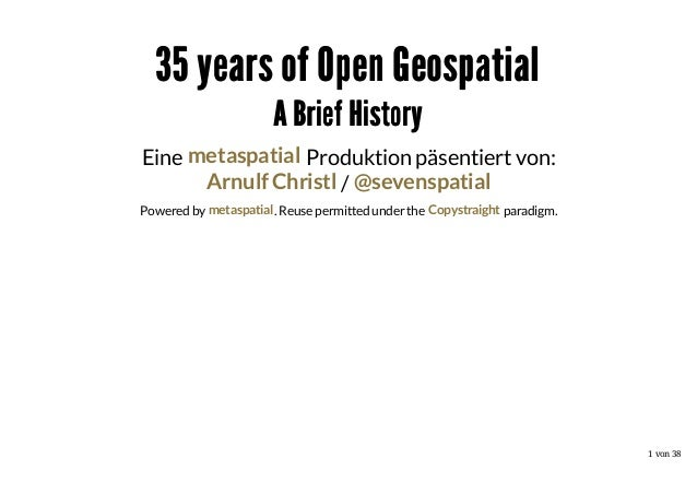 35 years of Open Geospatial A Brief History Eine metaspatial Produktion päsentiert von: Arnulf Christl / @sevenspatial Pow...