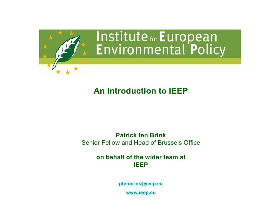An Introduction to IEEP                 Patrick ten Brink Senior Fellow and Head of Brussels Office       on behalf of the...