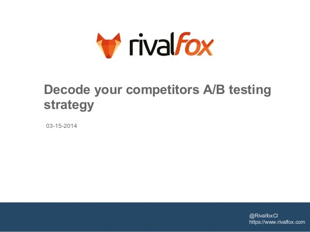 Decode your competitors A/B testing strategy @RivalfoxCI https://www.rivalfox.com 03-15-2014