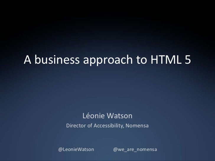 A business approach to HTML 5             Léonie Watson       Director of Accessibility, Nomensa     @LeonieWatson        ...