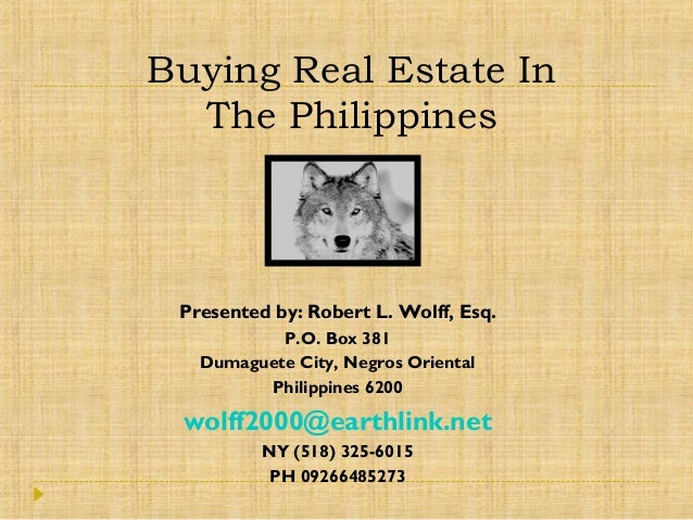Buying Real Estate In The Philippines Presented by: Robert L. Wolff, Esq. P.O. Box 381 Dumaguete City, Negros Oriental Phi...