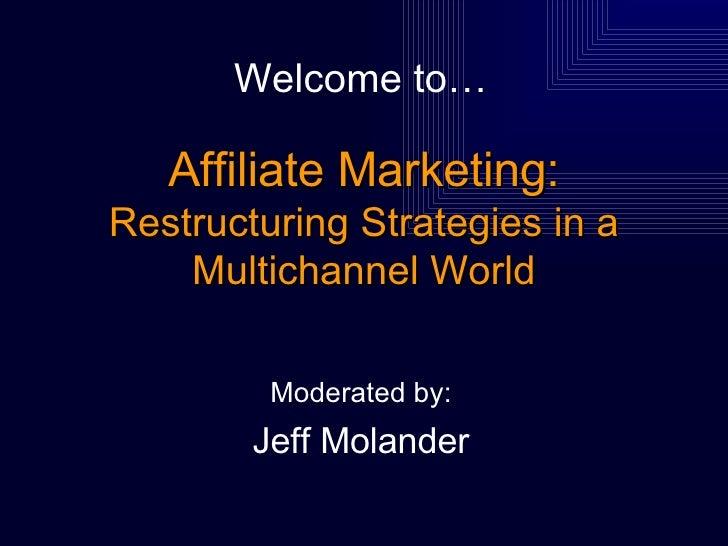 Affiliate Marketing: Restructuring Strategies in a Multichannel World <ul><li>Moderated by: </li></ul><ul><li>Jeff Molande...