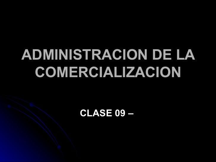 ADMINISTRACION DE LA  COMERCIALIZACION        CLASE 09 –
