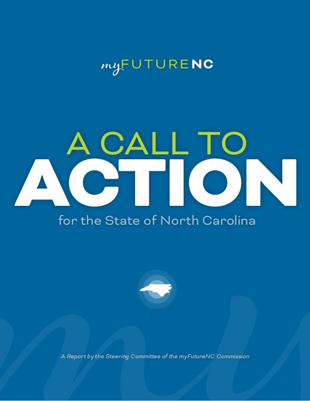 A Report by the Steering Committee of the myFutureNC Commission ACTIONfor the State of North Carolina A CALL TO
