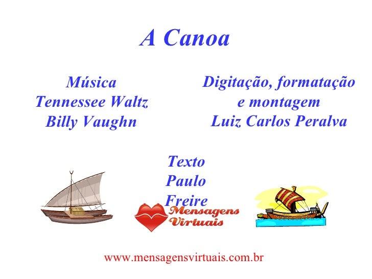 A Canoa Música Tennessee Waltz Billy Vaughn Digitação, formatação e montagem Luiz Carlos Peralva Texto Paulo Freire www.me...