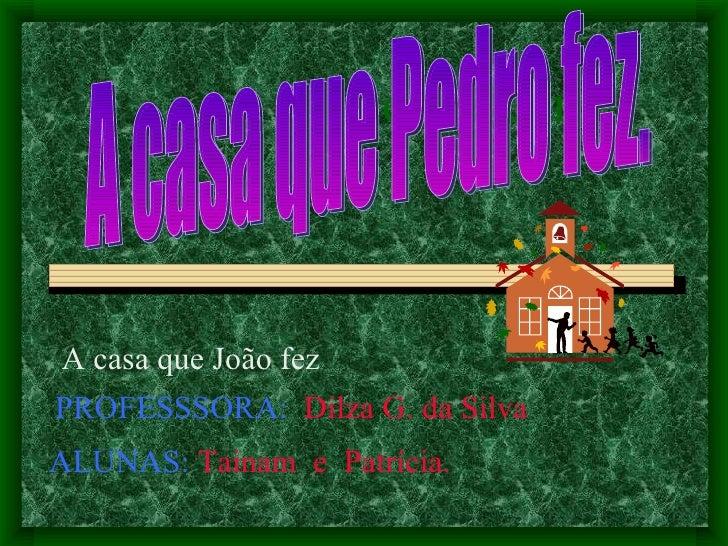 A casa que Pedro   A casa que João fez A casa que Pedro fez. PROFESSSORA:   Dilza G. da Silva ALUNAS:  Tainam  e  Patrícia...