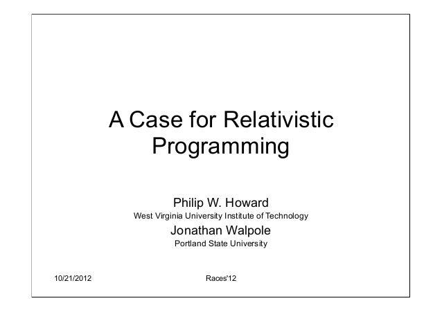 10/21/2012 Races12A Case for RelativisticProgrammingPhilip W. HowardWest Virginia University Institute of TechnologyJonath...