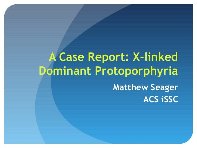 A Case Report: X-linked Dominant Protoporphyria Matthew Seager ACS iSSC